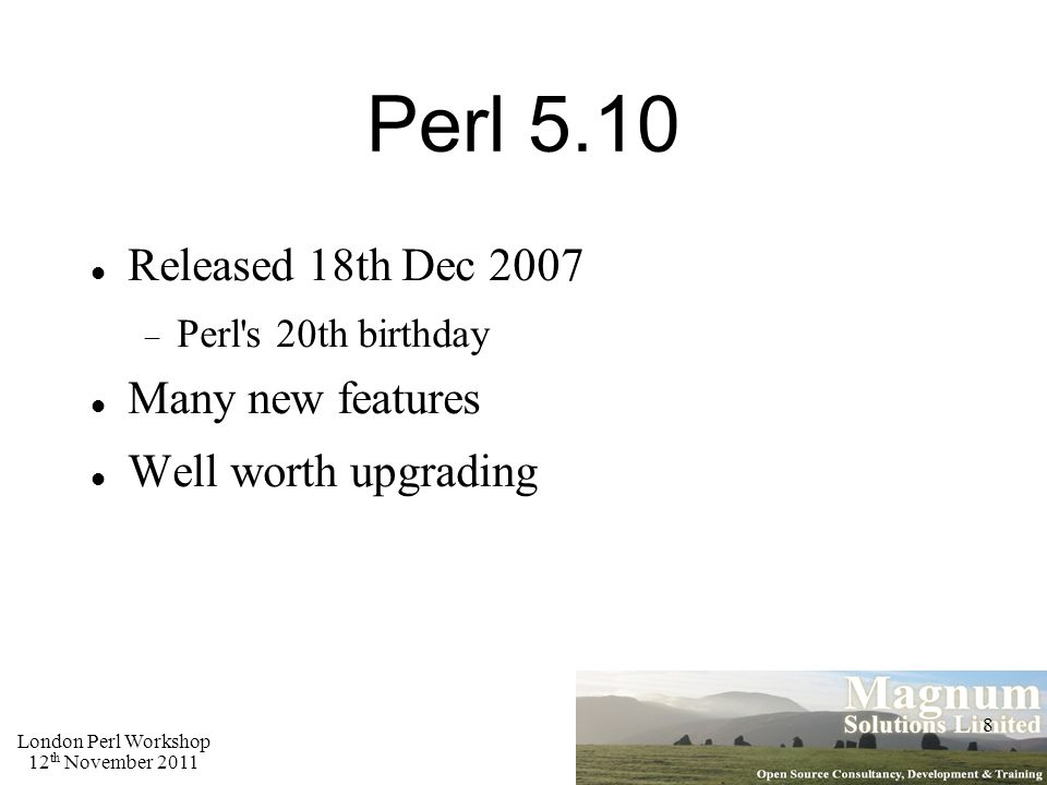 London Perl Workshop 12 th November 2011 8 Perl 5.10 Released 18th Dec 2007  Perl s 20th birthday Many new features Well worth upgrading