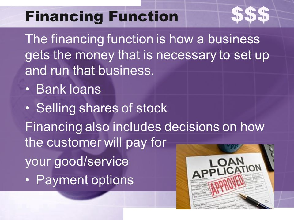 Financing Function $$$ The financing function is how a business gets the money that is necessary to set up and run that business. Bank loans Selling s