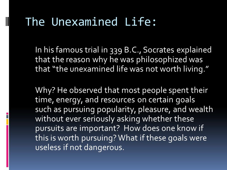 The Unexamined Life: In his famous trial in 339 B.C., Socrates explained that the reason why he was philosophized was that the unexamined life was not worth living. Why.