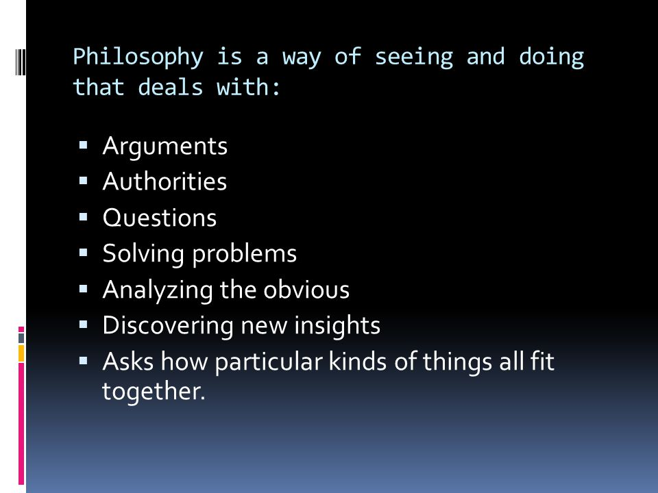 Philosophy is a way of seeing and doing that deals with:  Arguments  Authorities  Questions  Solving problems  Analyzing the obvious  Discoverin