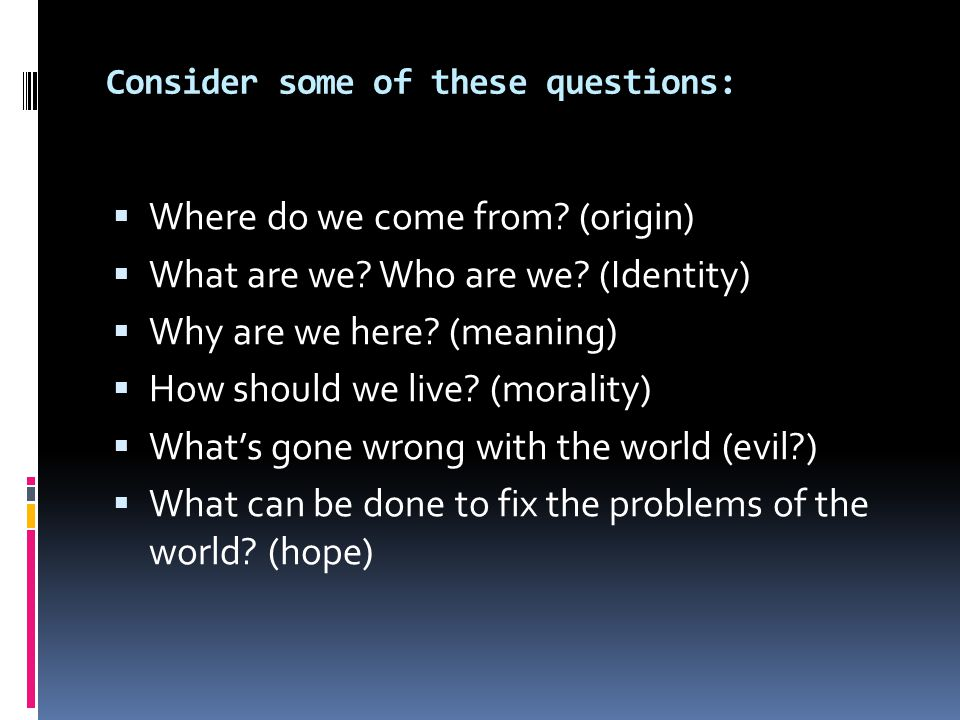 Consider some of these questions:  Where do we come from.