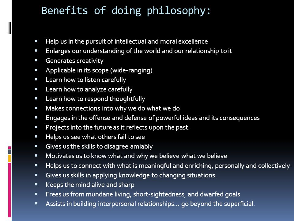 Benefits of doing philosophy:  Help us in the pursuit of intellectual and moral excellence  Enlarges our understanding of the world and our relation
