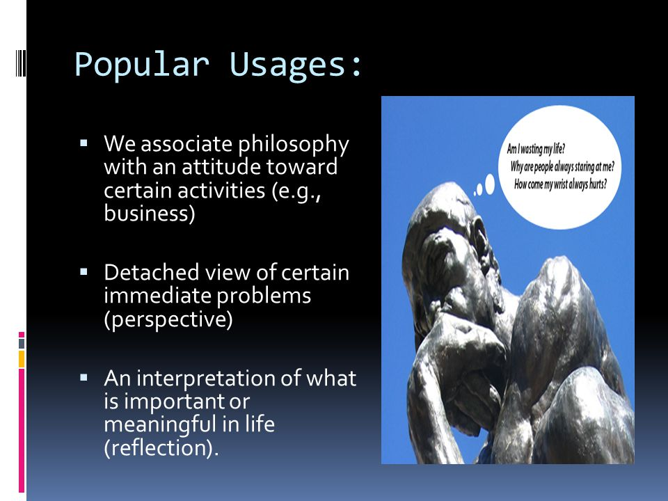 Popular Usages:  We associate philosophy with an attitude toward certain activities (e.g., business)  Detached view of certain immediate problems (perspective)  An interpretation of what is important or meaningful in life (reflection).