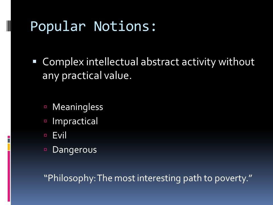 """Popular Notions:  Complex intellectual abstract activity without any practical value.  Meaningless  Impractical  Evil  Dangerous """"Philosophy: The"""