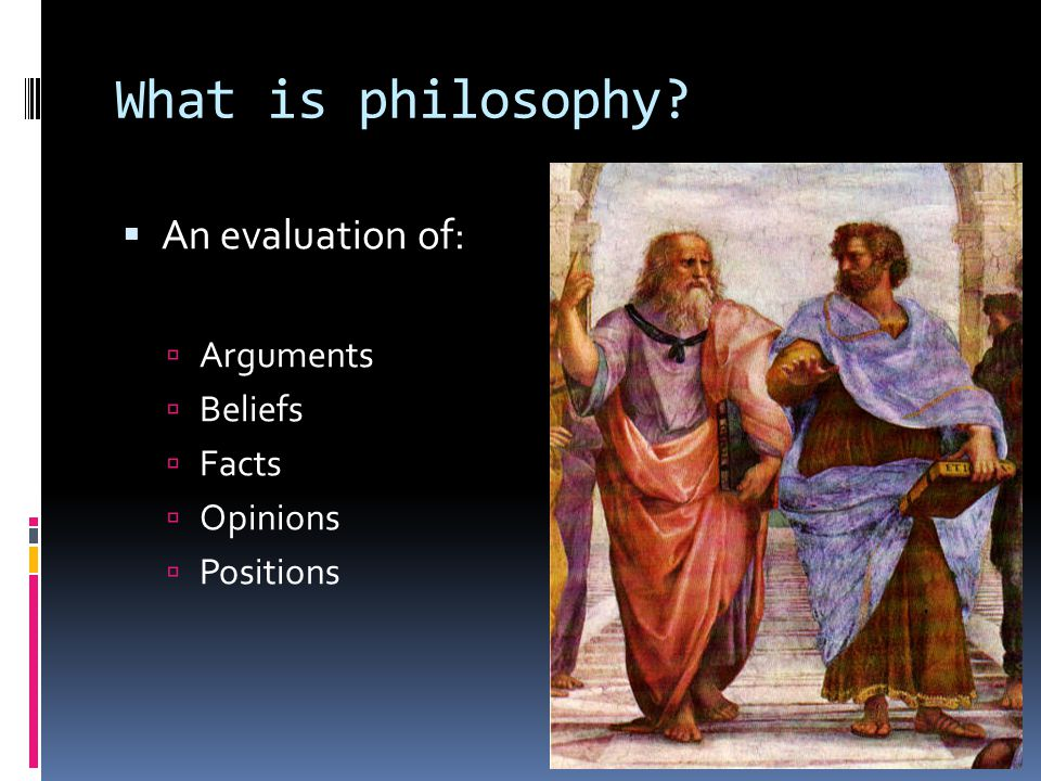 What is philosophy  An evaluation of:  Arguments  Beliefs  Facts  Opinions  Positions