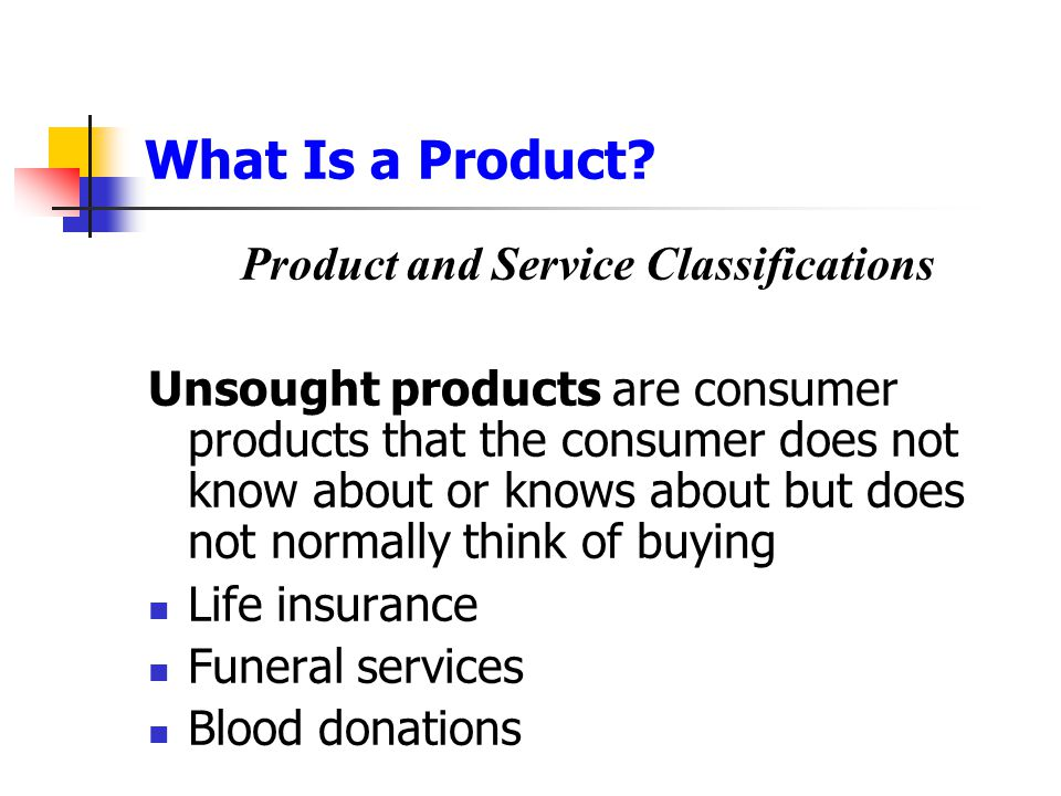 What Is a Product? Product and Service Classifications Unsought products are consumer products that the consumer does not know about or knows about bu