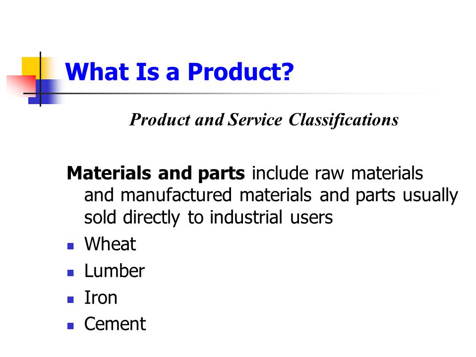 What Is a Product? Product and Service Classifications Materials and parts include raw materials and manufactured materials and parts usually sold dir