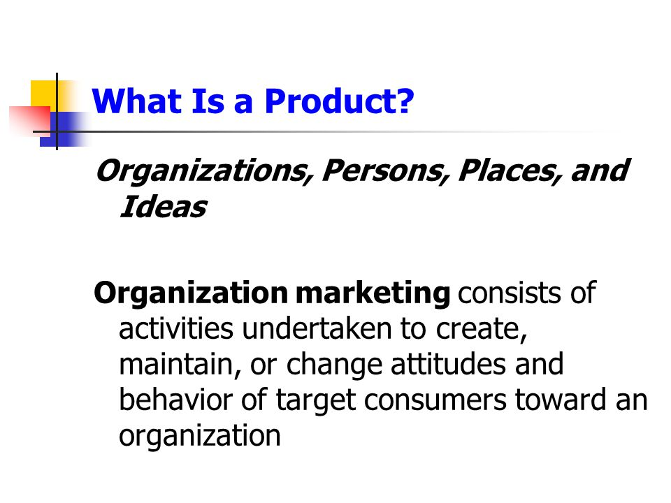 What Is a Product? Organizations, Persons, Places, and Ideas Organization marketing consists of activities undertaken to create, maintain, or change a