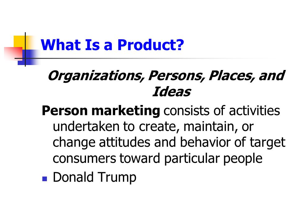 What Is a Product? Organizations, Persons, Places, and Ideas Person marketing consists of activities undertaken to create, maintain, or change attitud