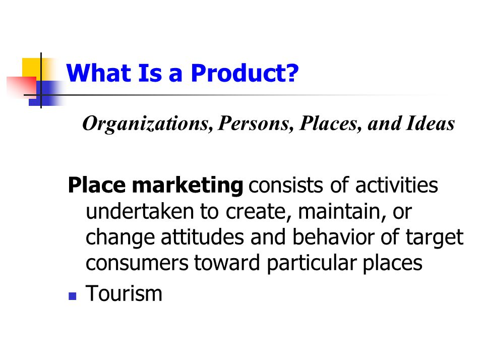 What Is a Product? Organizations, Persons, Places, and Ideas Place marketing consists of activities undertaken to create, maintain, or change attitude