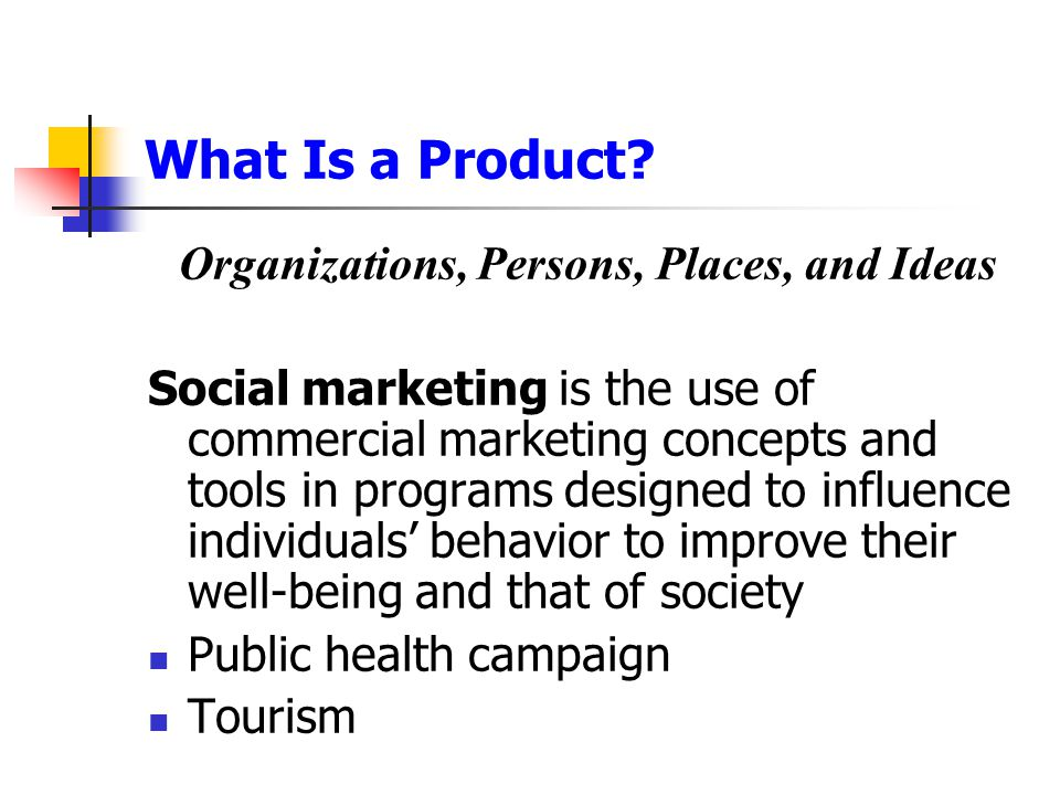 What Is a Product? Organizations, Persons, Places, and Ideas Social marketing is the use of commercial marketing concepts and tools in programs design