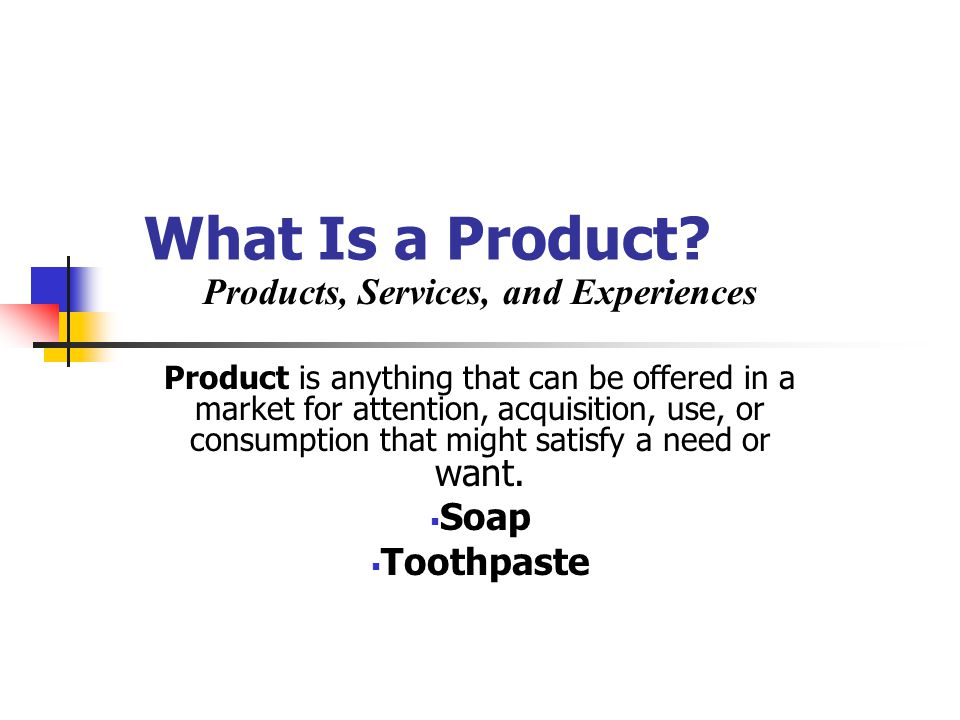 What Is a Product? Products, Services, and Experiences Product is anything that can be offered in a market for attention, acquisition, use, or consump