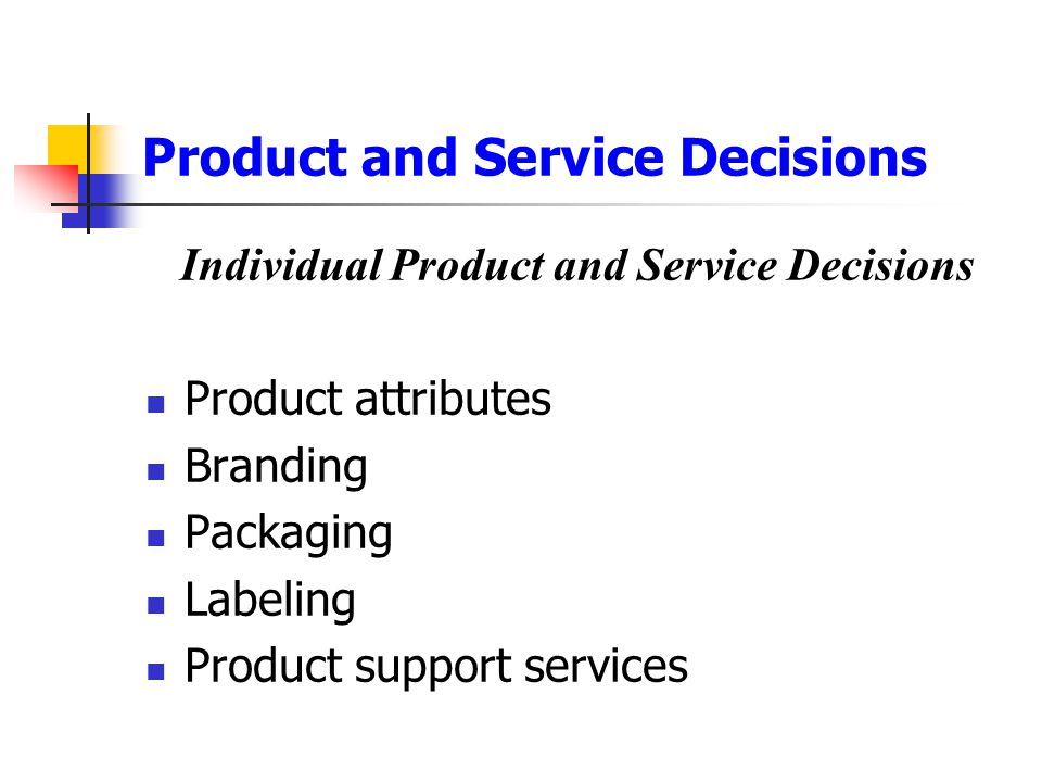 Product and Service Decisions Individual Product and Service Decisions Product attributes Branding Packaging Labeling Product support services