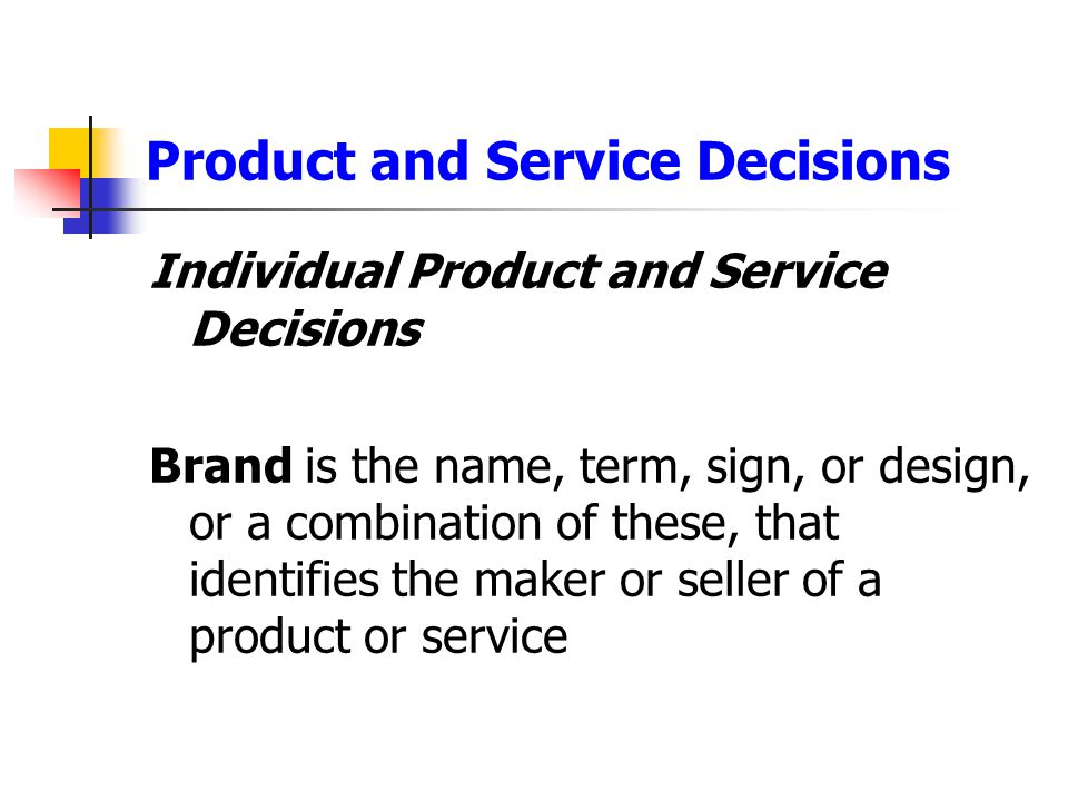 Product and Service Decisions Individual Product and Service Decisions Brand is the name, term, sign, or design, or a combination of these, that ident