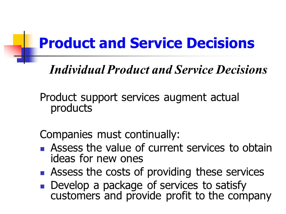 Product and Service Decisions Individual Product and Service Decisions Product support services augment actual products Companies must continually: As