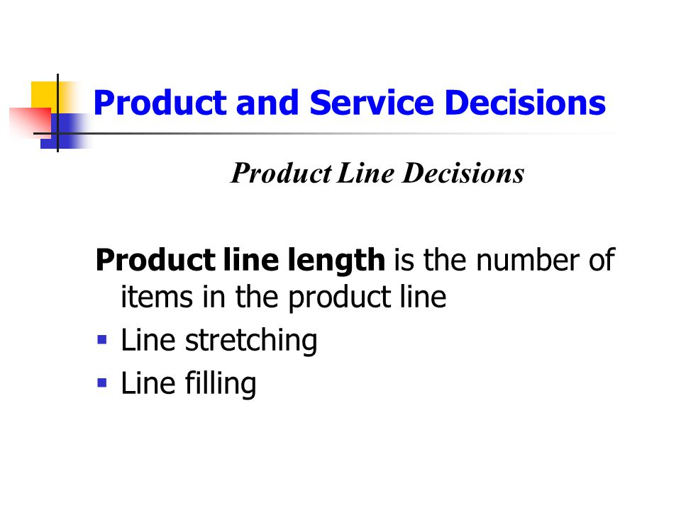 Product and Service Decisions Product Line Decisions Product line length is the number of items in the product line  Line stretching  Line filling