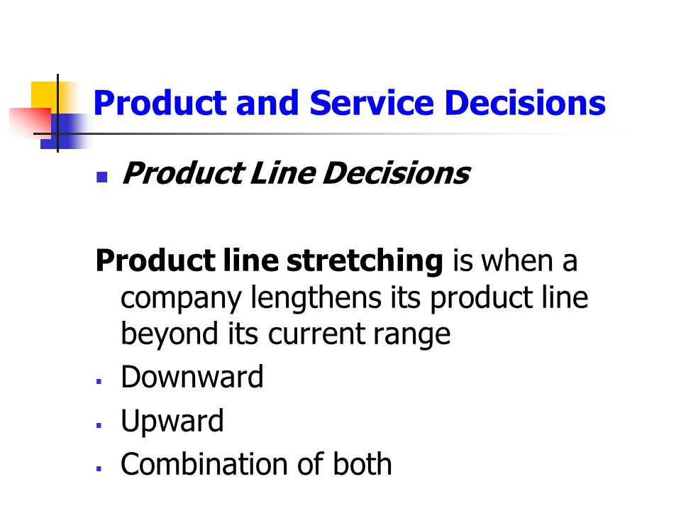 Product and Service Decisions Product Line Decisions Product line stretching is when a company lengthens its product line beyond its current range  D