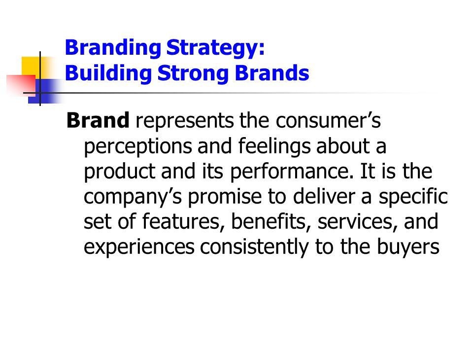 Branding Strategy: Building Strong Brands Brand represents the consumer's perceptions and feelings about a product and its performance. It is the comp