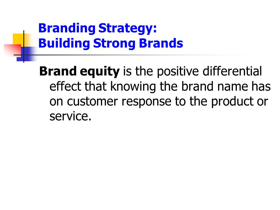 Branding Strategy: Building Strong Brands Brand equity is the positive differential effect that knowing the brand name has on customer response to the