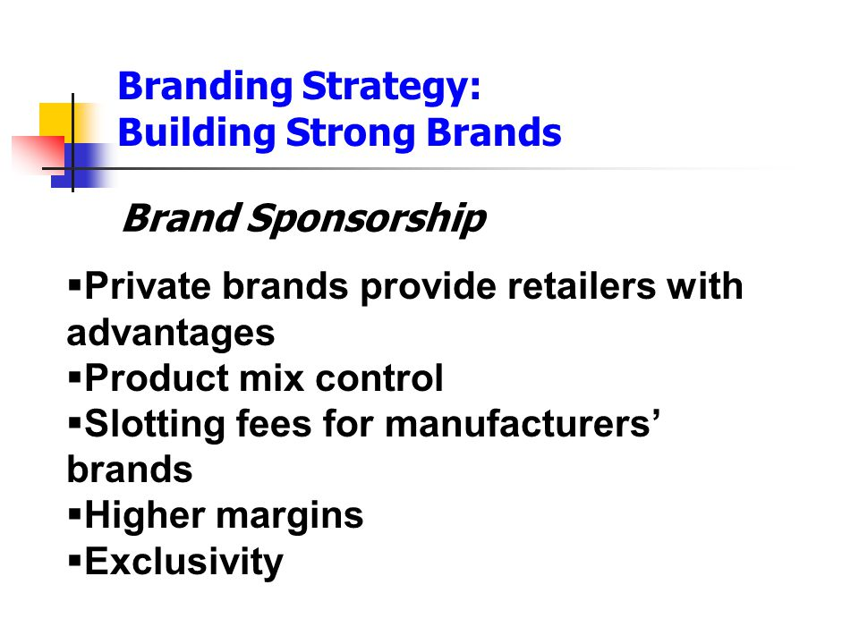 Branding Strategy: Building Strong Brands Brand Sponsorship  Private brands provide retailers with advantages  Product mix control  Slotting fees f
