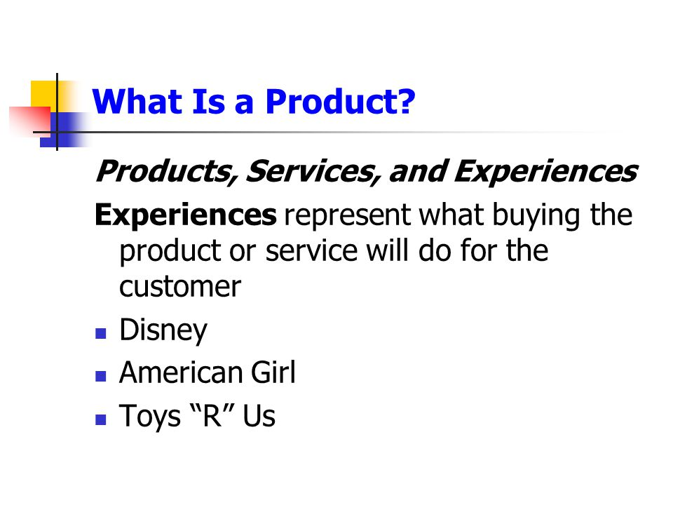 What Is a Product? Products, Services, and Experiences Experiences represent what buying the product or service will do for the customer Disney Americ