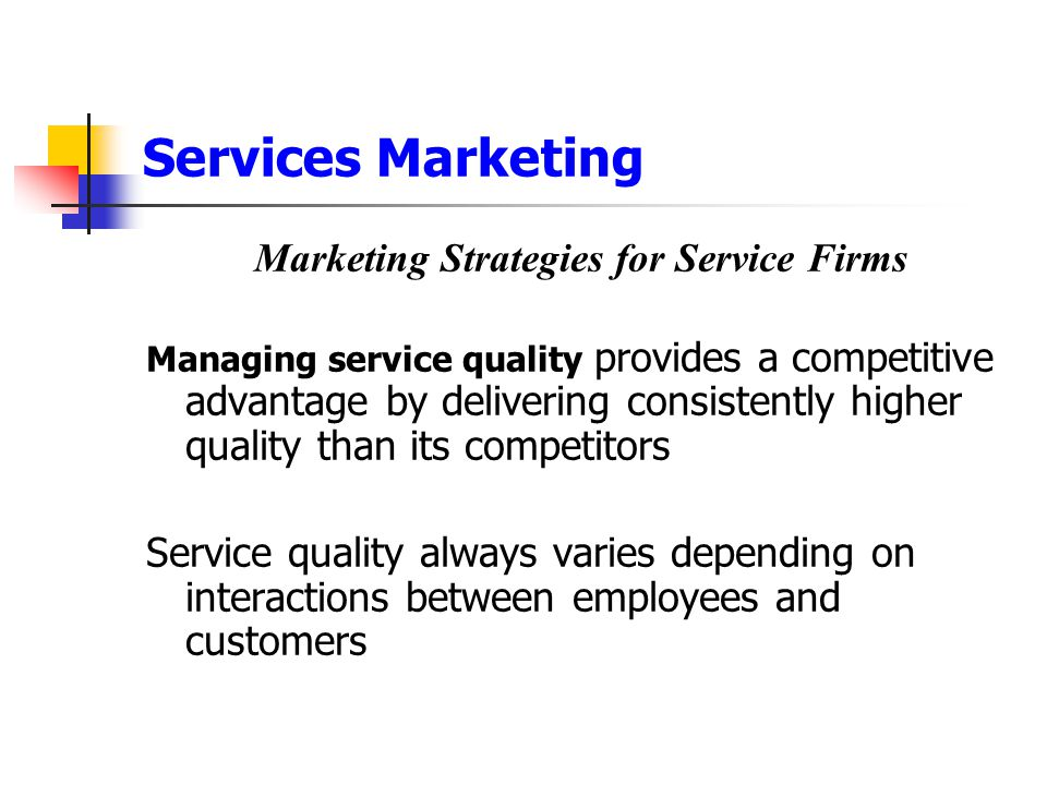 Services Marketing Marketing Strategies for Service Firms Managing service quality provides a competitive advantage by delivering consistently higher