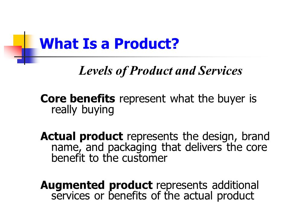 What Is a Product? Levels of Product and Services Core benefits represent what the buyer is really buying Actual product represents the design, brand