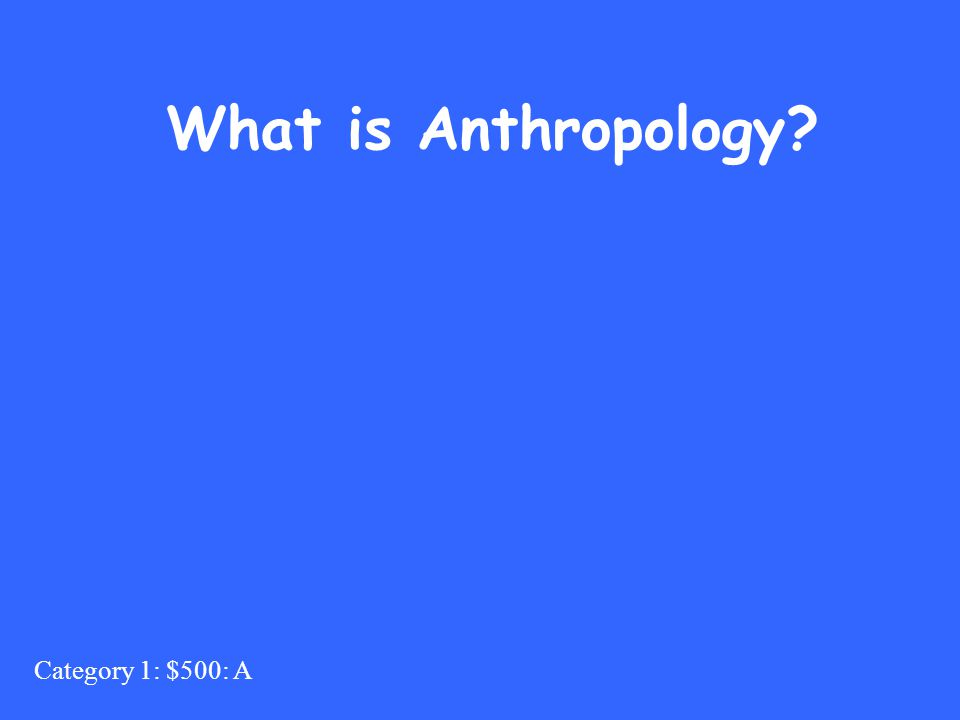 Category 1: $500: A What is Anthropology