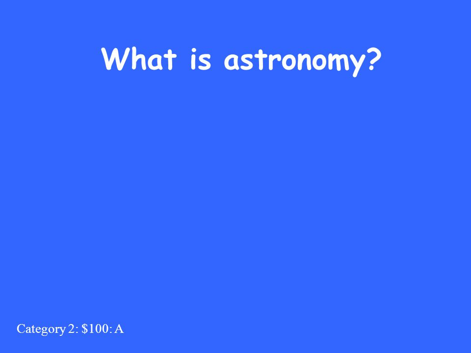 Category 2: $100: A What is astronomy