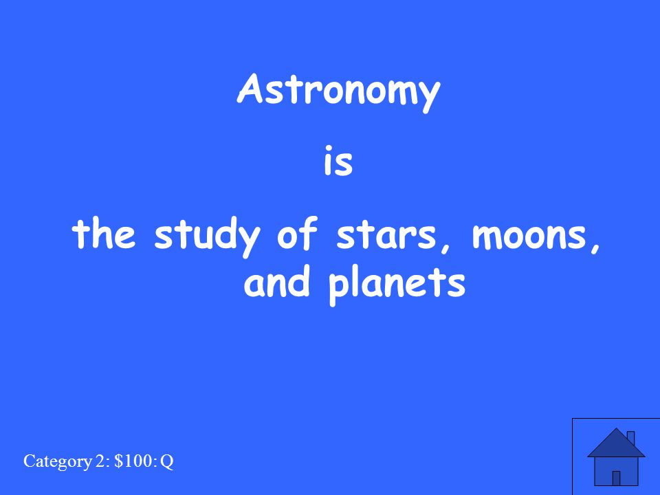 Category 2: $100: Q Astronomy is the study of stars, moons, and planets