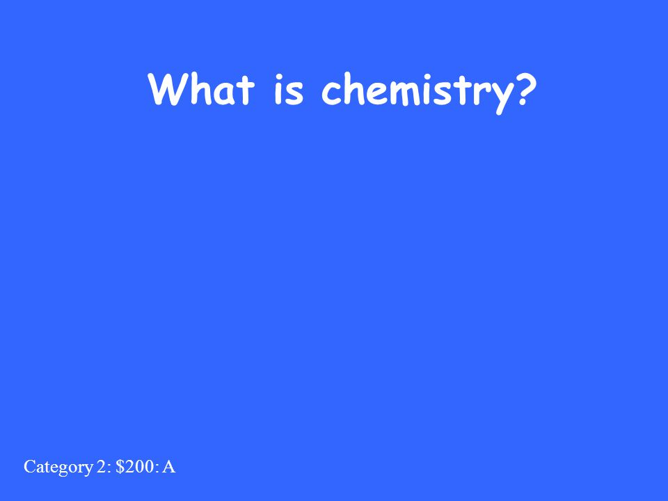 Category 2: $200: A What is chemistry