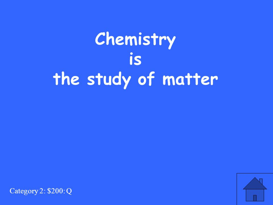 Category 2: $200: Q Chemistry is the study of matter