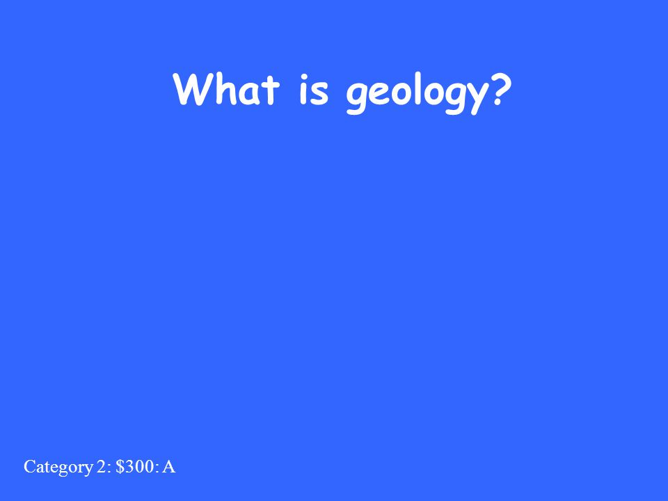 Category 2: $300: A What is geology