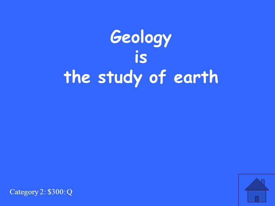 Category 2: $300: Q Geology is the study of earth