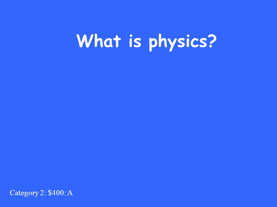 Category 2: $400: A What is physics