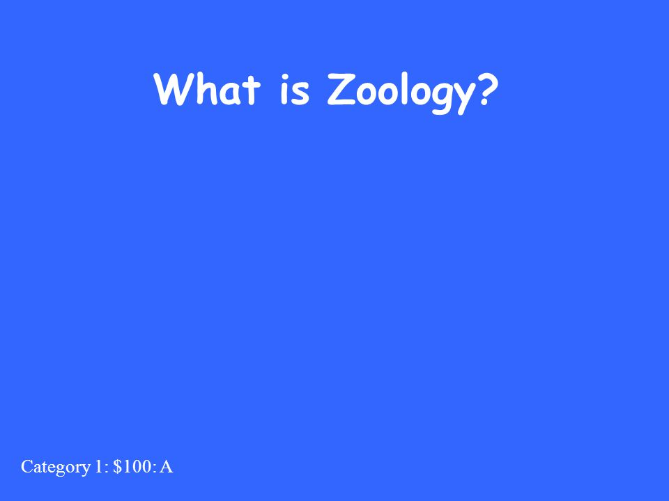 Category 1: $100: A What is Zoology