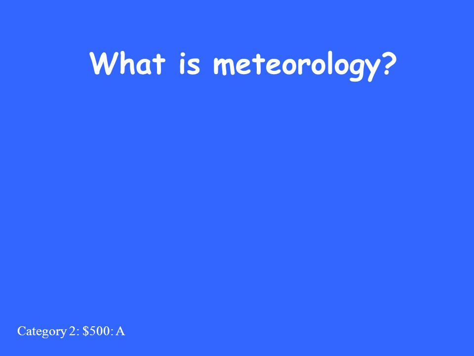 Category 2: $500: A What is meteorology