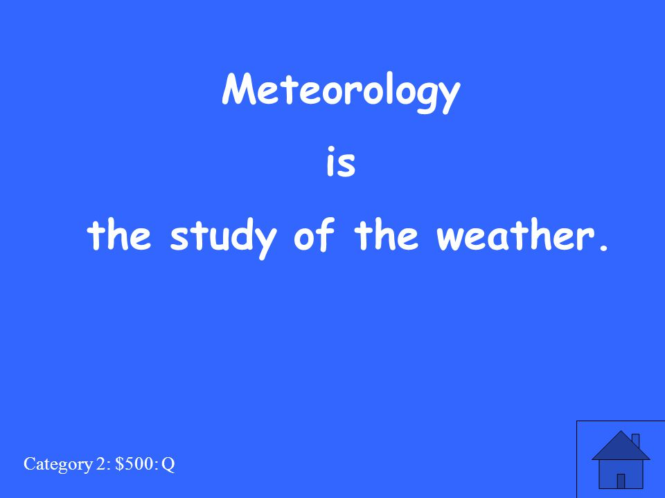 Category 2: $500: Q Meteorology is the study of the weather.