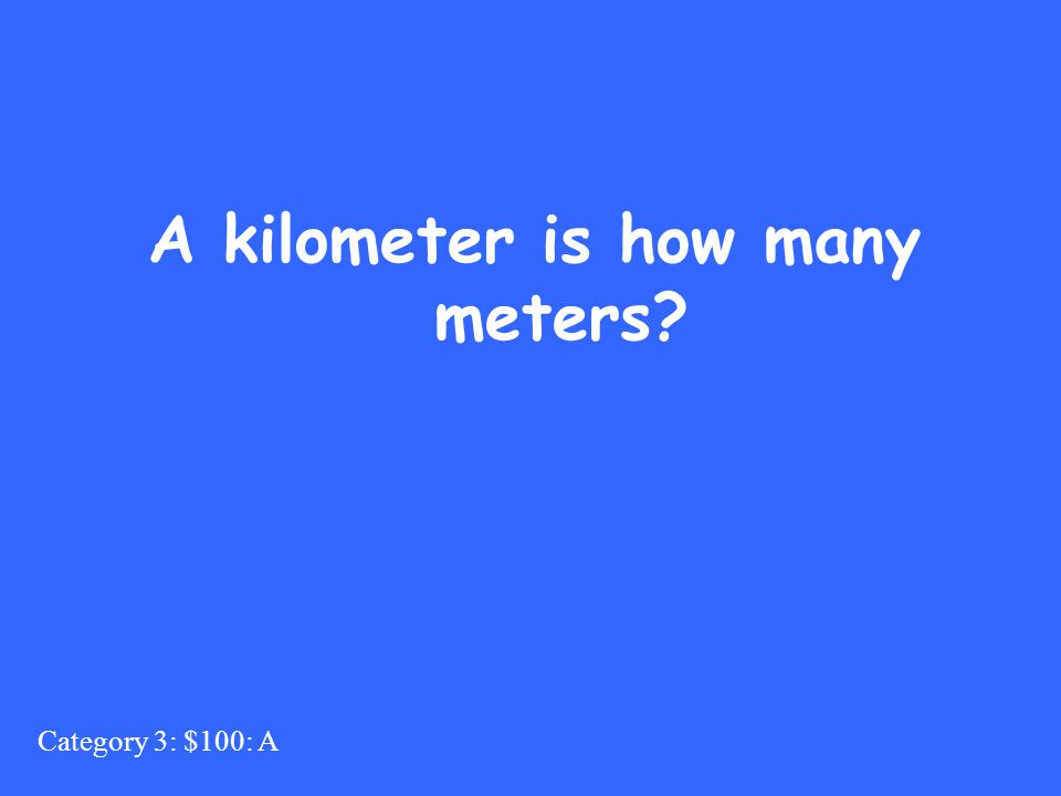 Category 3: $100: A A kilometer is how many meters