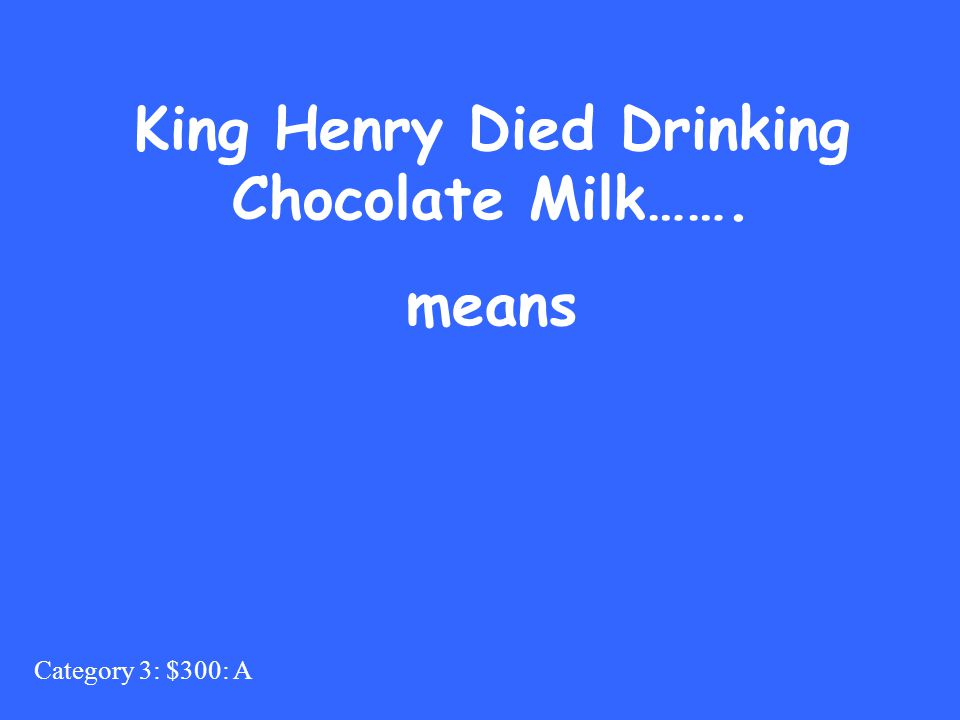 Category 3: $300: A King Henry Died Drinking Chocolate Milk……. means
