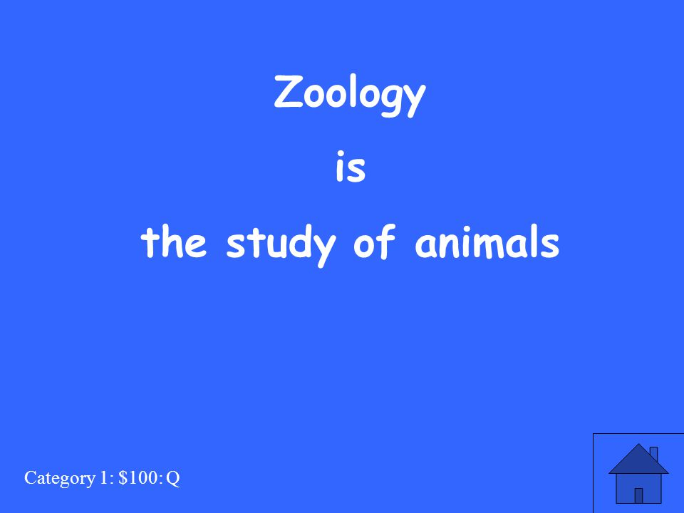 Category 1: $100: Q Zoology is the study of animals