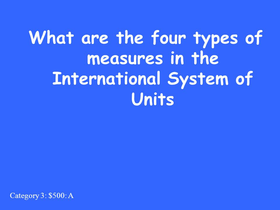 Category 3: $500: A What are the four types of measures in the International System of Units