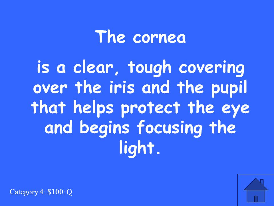 Category 4: $100: Q The cornea is a clear, tough covering over the iris and the pupil that helps protect the eye and begins focusing the light.