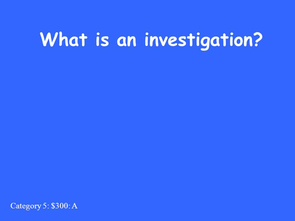 Category 5: $300: A What is an investigation