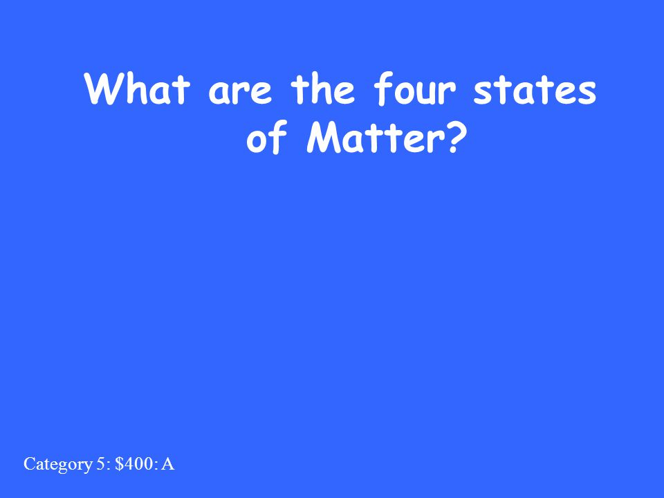 Category 5: $400: A What are the four states of Matter?