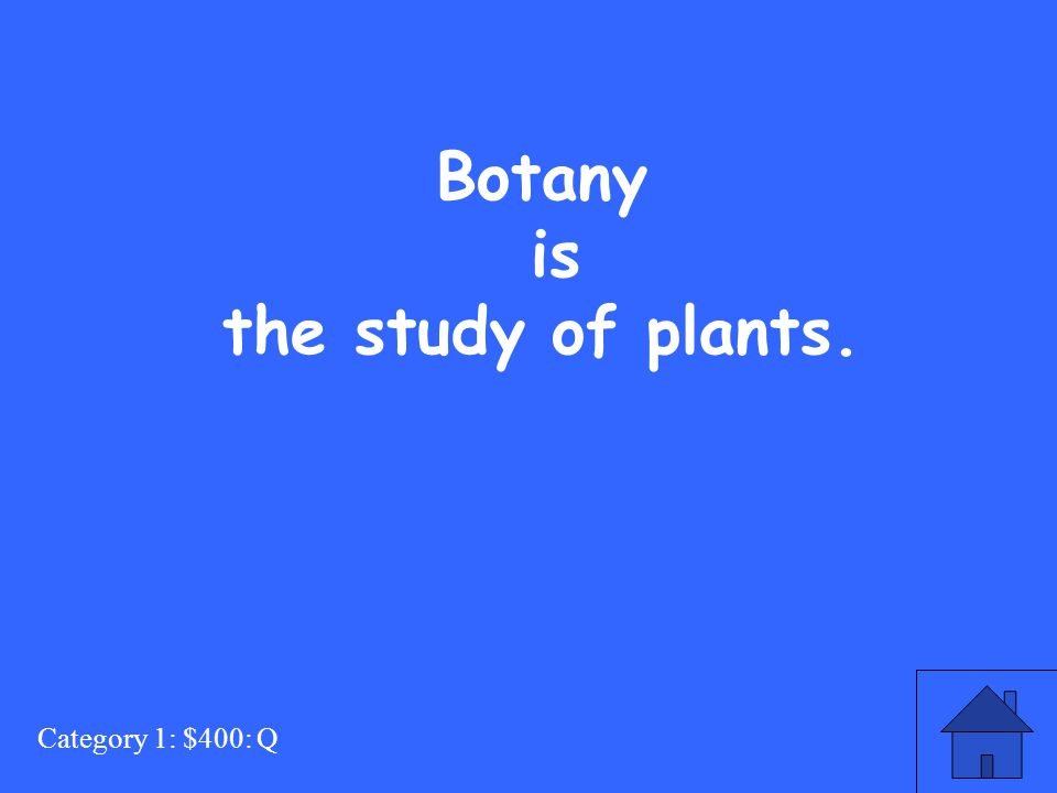 Category 1: $400: Q Botany is the study of plants.
