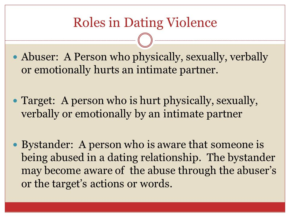 Roles in Dating Violence Abuser: A Person who physically, sexually, verbally or emotionally hurts an intimate partner.