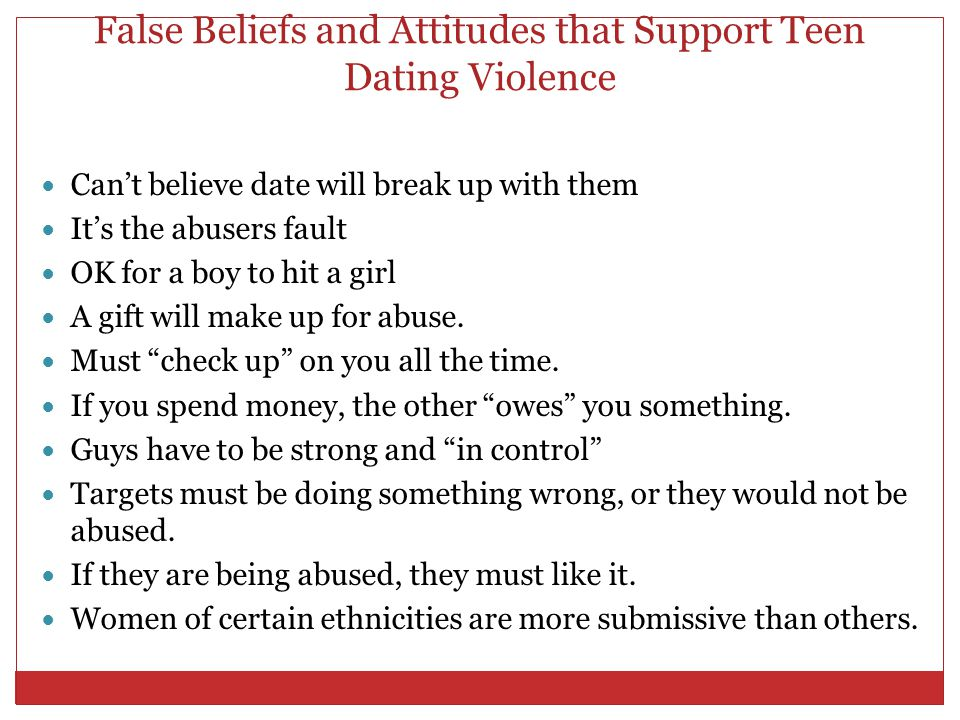 False Beliefs and Attitudes that Support Teen Dating Violence Can't believe date will break up with them It's the abusers fault OK for a boy to hit a girl A gift will make up for abuse.