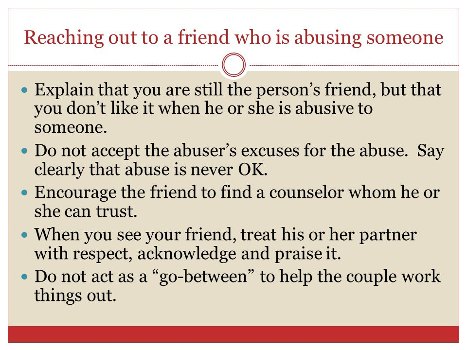Reaching out to a friend who is abusing someone Explain that you are still the person's friend, but that you don't like it when he or she is abusive to someone.