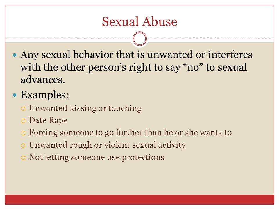 Sexual Abuse Any sexual behavior that is unwanted or interferes with the other person's right to say no to sexual advances.